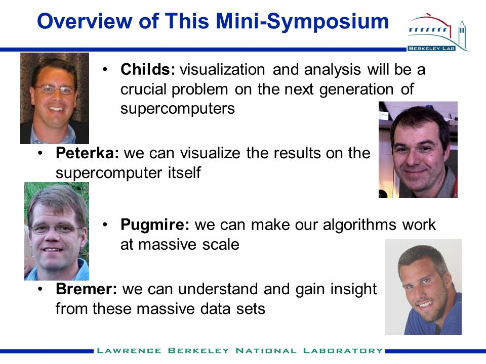 Overview of This Mini-Symposium Peterka: we can visualize the results on the supercomputer itself Bremer: we can understand and gain insight from these massive data sets Childs: visualization and analysis will be a crucial problem on the next generation of supercomputers Pugmire: we can make our algorithms work at massive scale