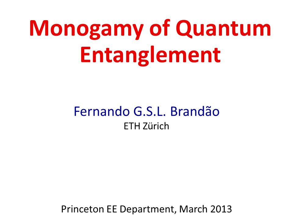 Monogamy of Quantum Entanglement Fernando G.S.L. Brandão ETH Zürich Princeton EE Department, March 2013