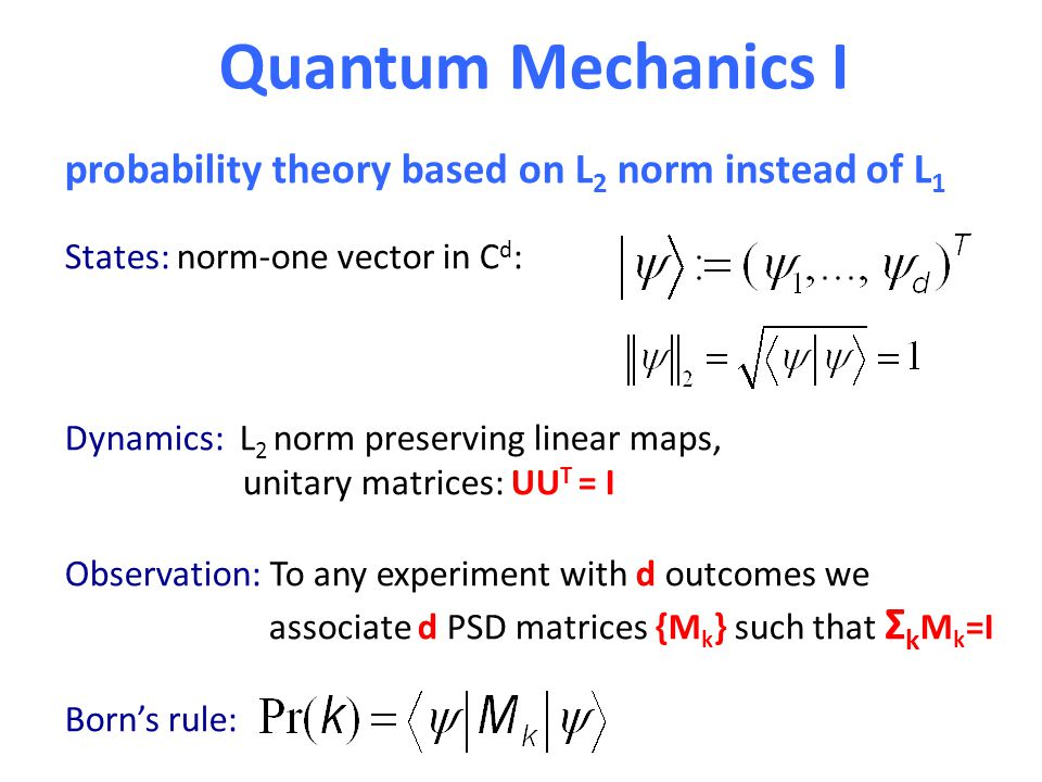 Quantum Mechanics I States: norm-one vector in C d : Dynamics: L 2 norm preserving linear maps, unitary matrices: UU T = I Observation: To any experim