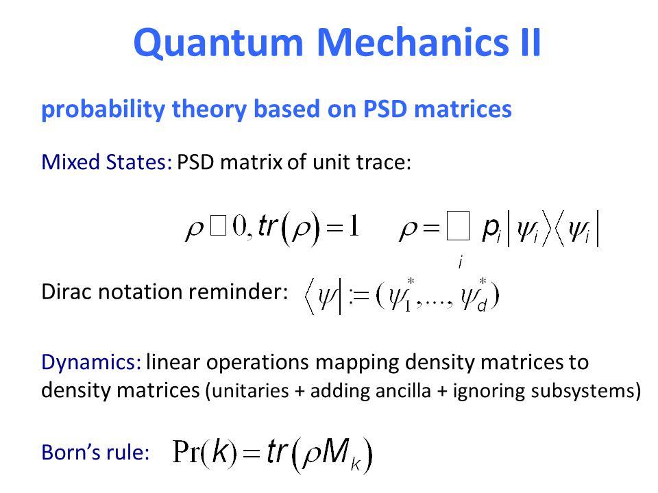 Quantum Mechanics II Mixed States: PSD matrix of unit trace: Dynamics: linear operations mapping density matrices to density matrices (unitaries + add