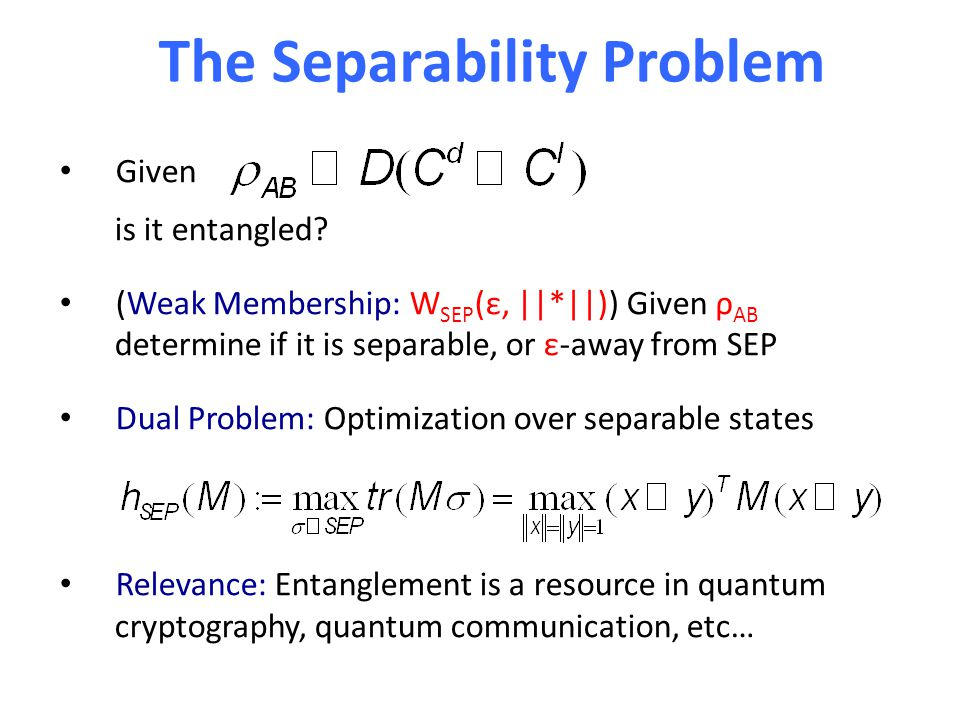 The Separability Problem Given is it entangled? (Weak Membership: W SEP (ε, ||*||)) Given ρ AB determine if it is separable, or ε-away from SEP Dual P