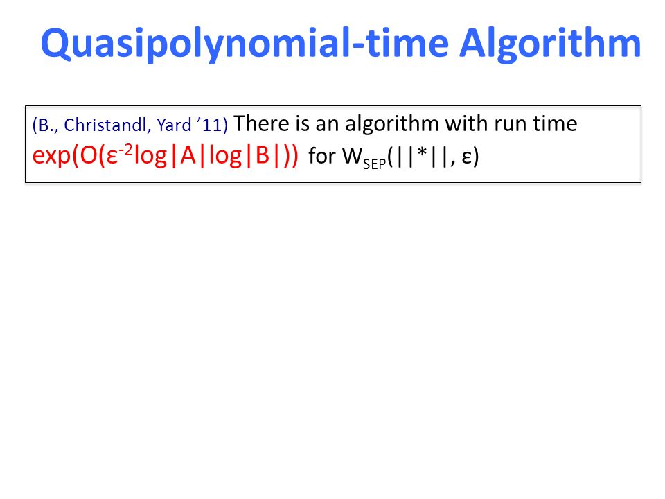 Quasipolynomial-time Algorithm (B., Christandl, Yard '11) There is an algorithm with run time exp(O(ε -2 log|A|log|B|)) for W SEP (||*||, ε)