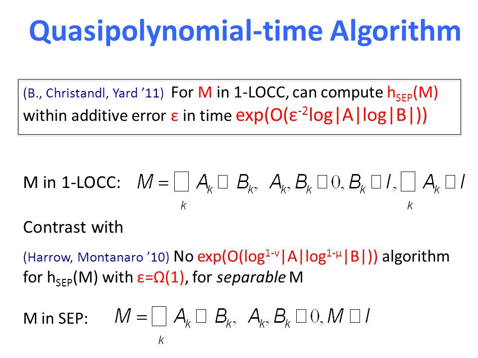 Quasipolynomial-time Algorithm (B., Christandl, Yard '11) For M in 1-LOCC, can compute h SEP (M) within additive error ε in time exp(O(ε -2 log|A|log|B|)) M in 1-LOCC: Contrast with (Harrow, Montanaro '10) No exp(O(log 1-ν |A|log 1-μ |B|)) algorithm for h SEP (M) with ε=Ω(1), for separable M M in SEP: