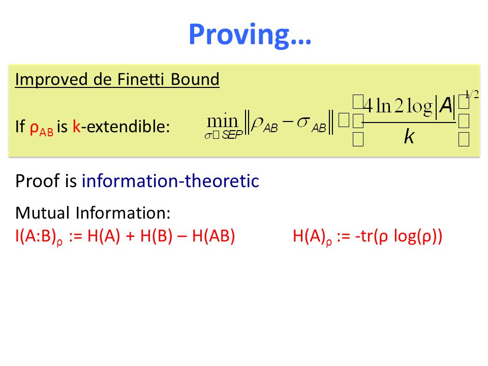 Proving… Proof is information-theoretic Mutual Information: I(A:B) ρ := H(A) + H(B) – H(AB) H(A) ρ := -tr(ρ log(ρ)) Improved de Finetti Bound If ρ AB is k-extendible: