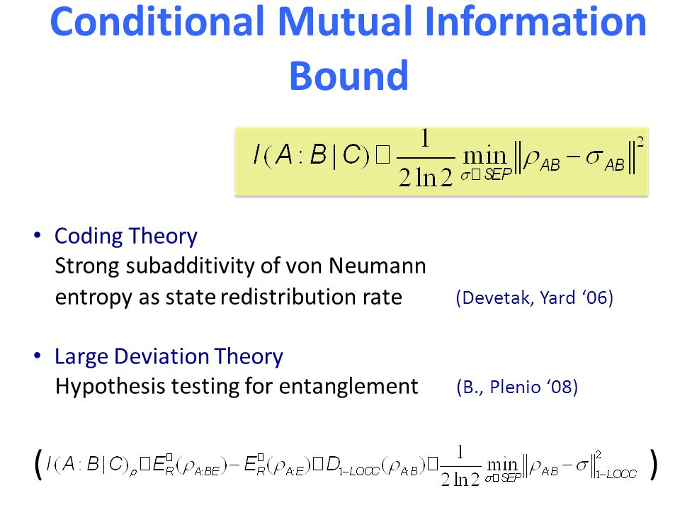 Conditional Mutual Information Bound Coding Theory Strong subadditivity of von Neumann entropy as state redistribution rate (Devetak, Yard '06) Large Deviation Theory Hypothesis testing for entanglement (B., Plenio '08) ( )