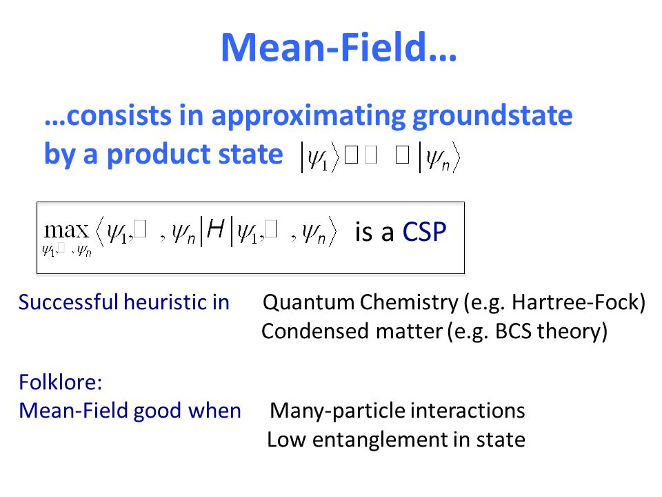 Mean-Field… …consists in approximating groundstate by a product state is a CSP Successful heuristic in Quantum Chemistry (e.g.