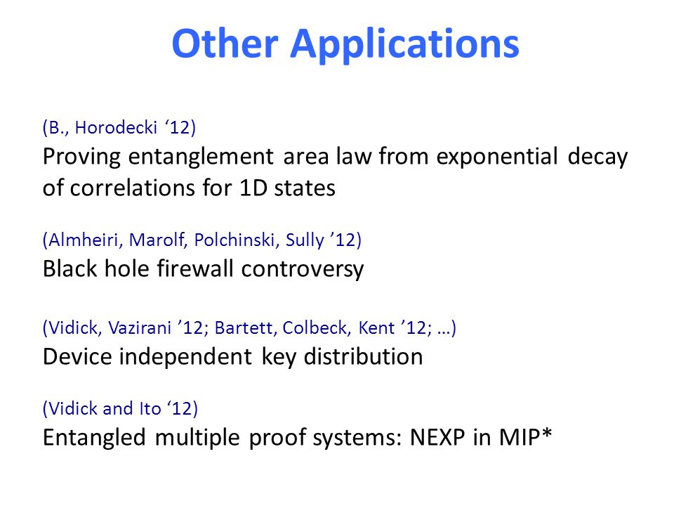 Other Applications (B., Horodecki '12) Proving entanglement area law from exponential decay of correlations for 1D states (Almheiri, Marolf, Polchinski, Sully '12) Black hole firewall controversy (Vidick, Vazirani '12; Bartett, Colbeck, Kent '12; …) Device independent key distribution (Vidick and Ito '12) Entangled multiple proof systems: NEXP in MIP*