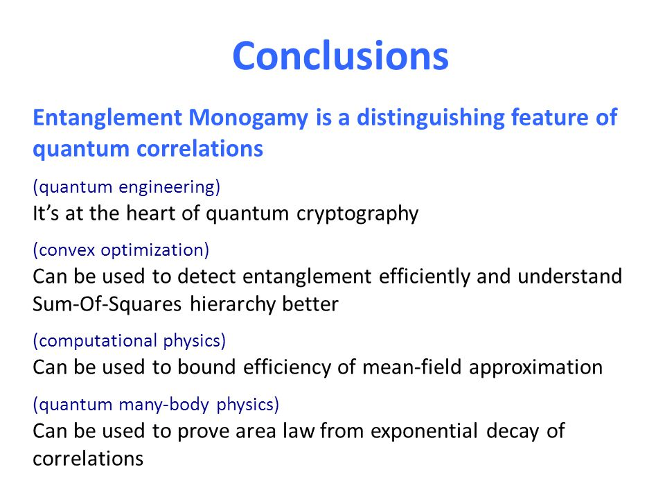 Conclusions Entanglement Monogamy is a distinguishing feature of quantum correlations (quantum engineering) It's at the heart of quantum cryptography (convex optimization) Can be used to detect entanglement efficiently and understand Sum-Of-Squares hierarchy better (computational physics) Can be used to bound efficiency of mean-field approximation (quantum many-body physics) Can be used to prove area law from exponential decay of correlations QIT useful to bound efficiency of mean-field theory - Cornering quantum PCP - Poly-time algorithms for planar and dense Hamiltonians
