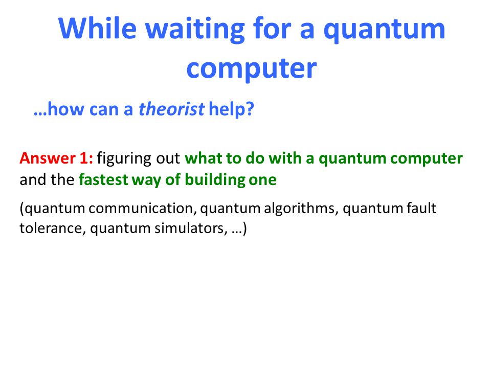 While waiting for a quantum computer …how can a theorist help? Answer 1: figuring out what to do with a quantum computer and the fastest way of buildi