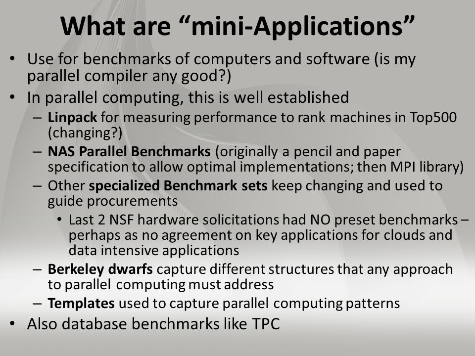 What are mini-Applications Use for benchmarks of computers and software (is my parallel compiler any good ) In parallel computing, this is well established – Linpack for measuring performance to rank machines in Top500 (changing ) – NAS Parallel Benchmarks (originally a pencil and paper specification to allow optimal implementations; then MPI library) – Other specialized Benchmark sets keep changing and used to guide procurements Last 2 NSF hardware solicitations had NO preset benchmarks – perhaps as no agreement on key applications for clouds and data intensive applications – Berkeley dwarfs capture different structures that any approach to parallel computing must address – Templates used to capture parallel computing patterns Also database benchmarks like TPC