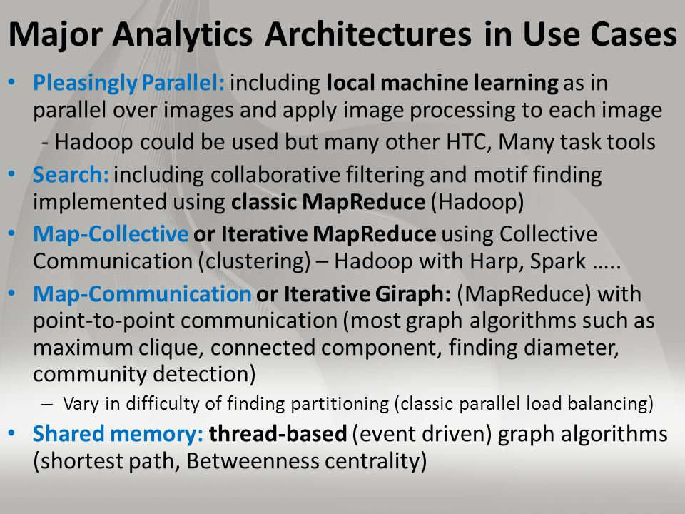 Major Analytics Architectures in Use Cases Pleasingly Parallel: including local machine learning as in parallel over images and apply image processing to each image - Hadoop could be used but many other HTC, Many task tools Search: including collaborative filtering and motif finding implemented using classic MapReduce (Hadoop) Map-Collective or Iterative MapReduce using Collective Communication (clustering) – Hadoop with Harp, Spark …..