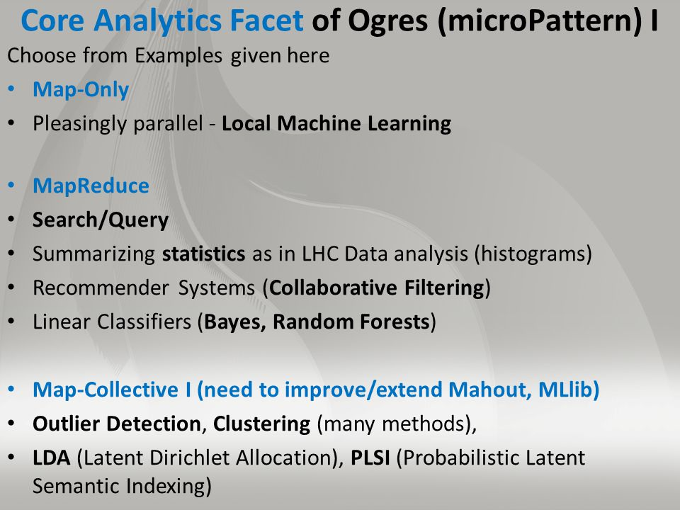 Core Analytics Facet of Ogres (microPattern) I Choose from Examples given here Map-Only Pleasingly parallel - Local Machine Learning MapReduce Search/Query Summarizing statistics as in LHC Data analysis (histograms) Recommender Systems (Collaborative Filtering) Linear Classifiers (Bayes, Random Forests) Map-Collective I (need to improve/extend Mahout, MLlib) Outlier Detection, Clustering (many methods), LDA (Latent Dirichlet Allocation), PLSI (Probabilistic Latent Semantic Indexing)