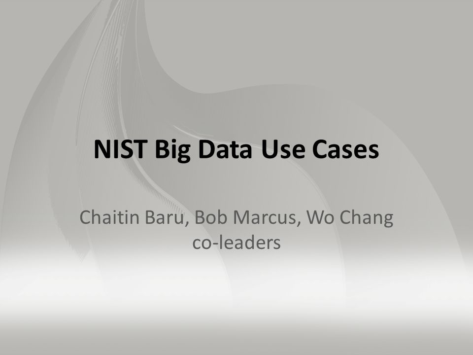 NIST Big Data Use Cases Chaitin Baru, Bob Marcus, Wo Chang co-leaders