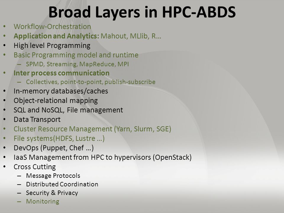 Broad Layers in HPC-ABDS Workflow-Orchestration Application and Analytics: Mahout, MLlib, R… High level Programming Basic Programming model and runtime – SPMD, Streaming, MapReduce, MPI Inter process communication – Collectives, point-to-point, publish-subscribe In-memory databases/caches Object-relational mapping SQL and NoSQL, File management Data Transport Cluster Resource Management (Yarn, Slurm, SGE) File systems(HDFS, Lustre …) DevOps (Puppet, Chef …) IaaS Management from HPC to hypervisors (OpenStack) Cross Cutting – Message Protocols – Distributed Coordination – Security & Privacy – Monitoring