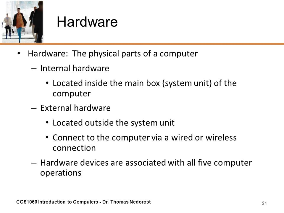 Hardware Hardware: The physical parts of a computer – Internal hardware Located inside the main box (system unit) of the computer – External hardware