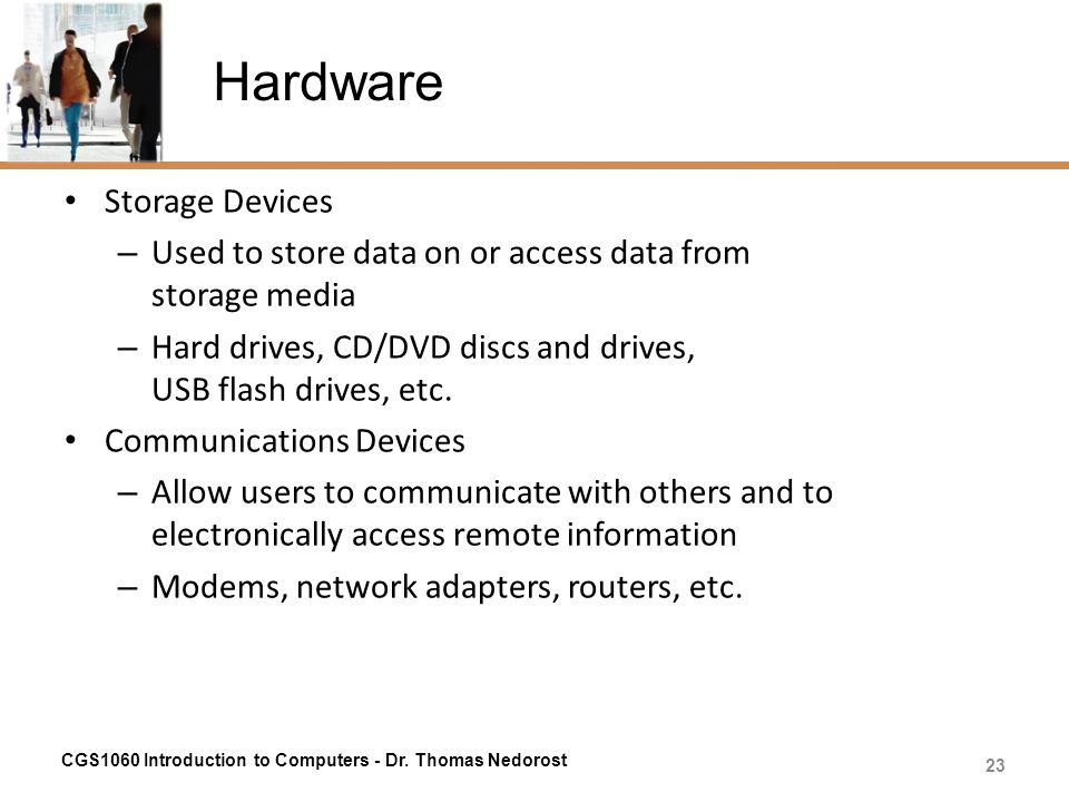 Hardware Storage Devices – Used to store data on or access data from storage media – Hard drives, CD/DVD discs and drives, USB flash drives, etc. Comm