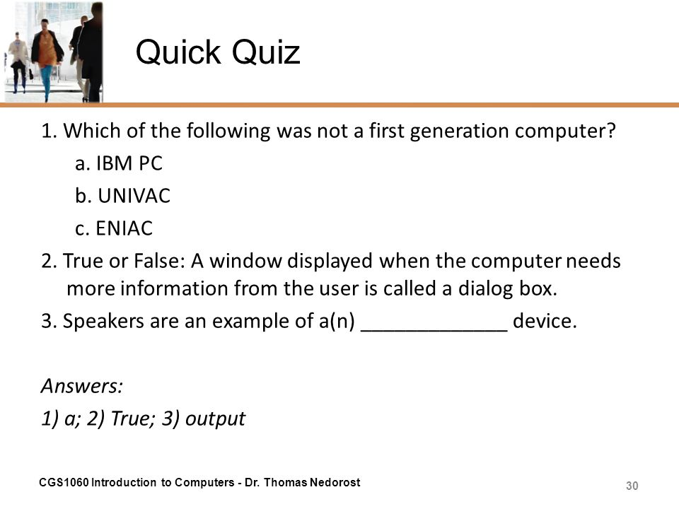 Quick Quiz 1. Which of the following was not a first generation computer? a. IBM PC b. UNIVAC c. ENIAC 2. True or False: A window displayed when the c