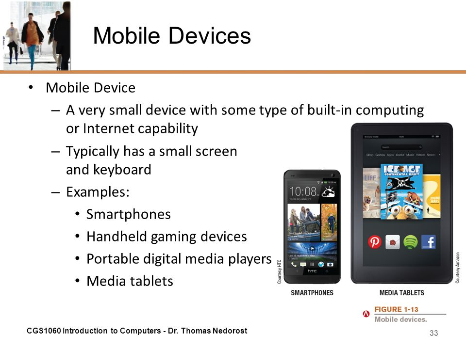 Mobile Devices Mobile Device – A very small device with some type of built-in computing or Internet capability – Typically has a small screen and keyb