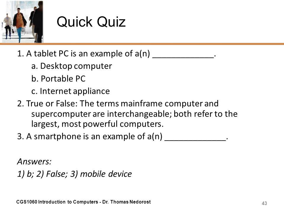 Quick Quiz 1. A tablet PC is an example of a(n) _____________. a. Desktop computer b. Portable PC c. Internet appliance 2. True or False: The terms ma