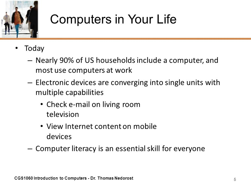 Computers in Your Life Today – Nearly 90% of US households include a computer, and most use computers at work – Electronic devices are converging into