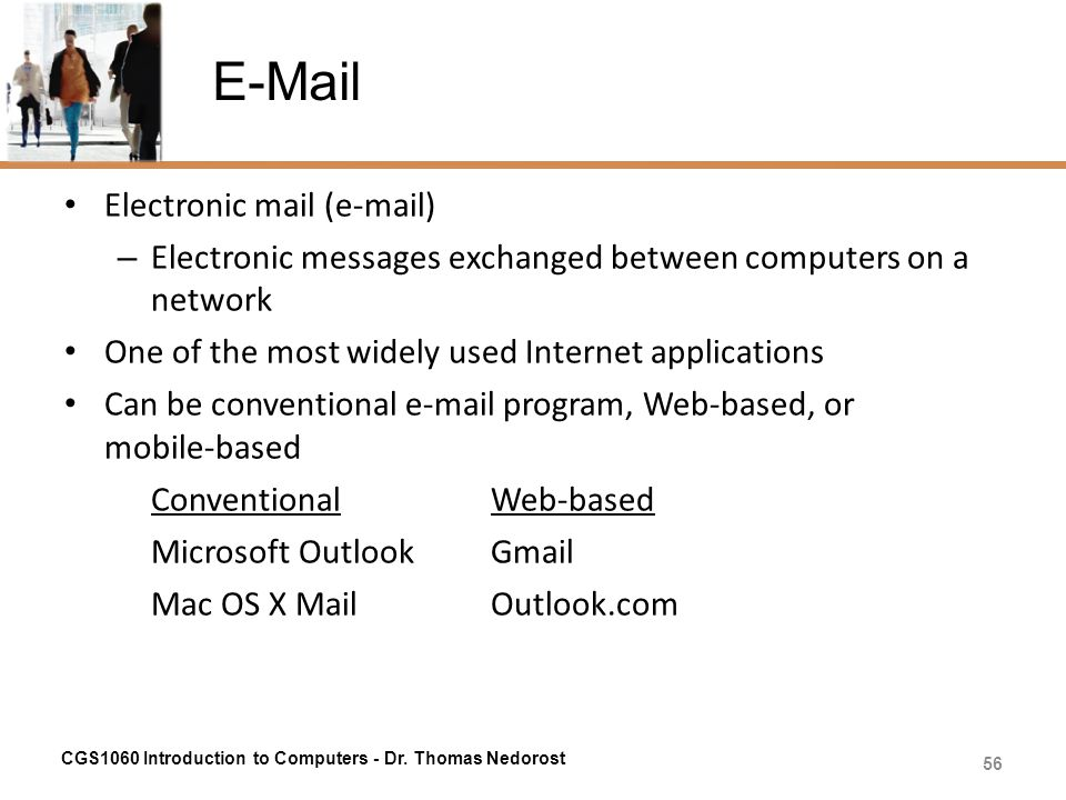 E-Mail Electronic mail (e-mail) – Electronic messages exchanged between computers on a network One of the most widely used Internet applications Can b