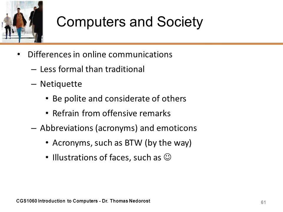 Computers and Society Differences in online communications – Less formal than traditional – Netiquette Be polite and considerate of others Refrain fro