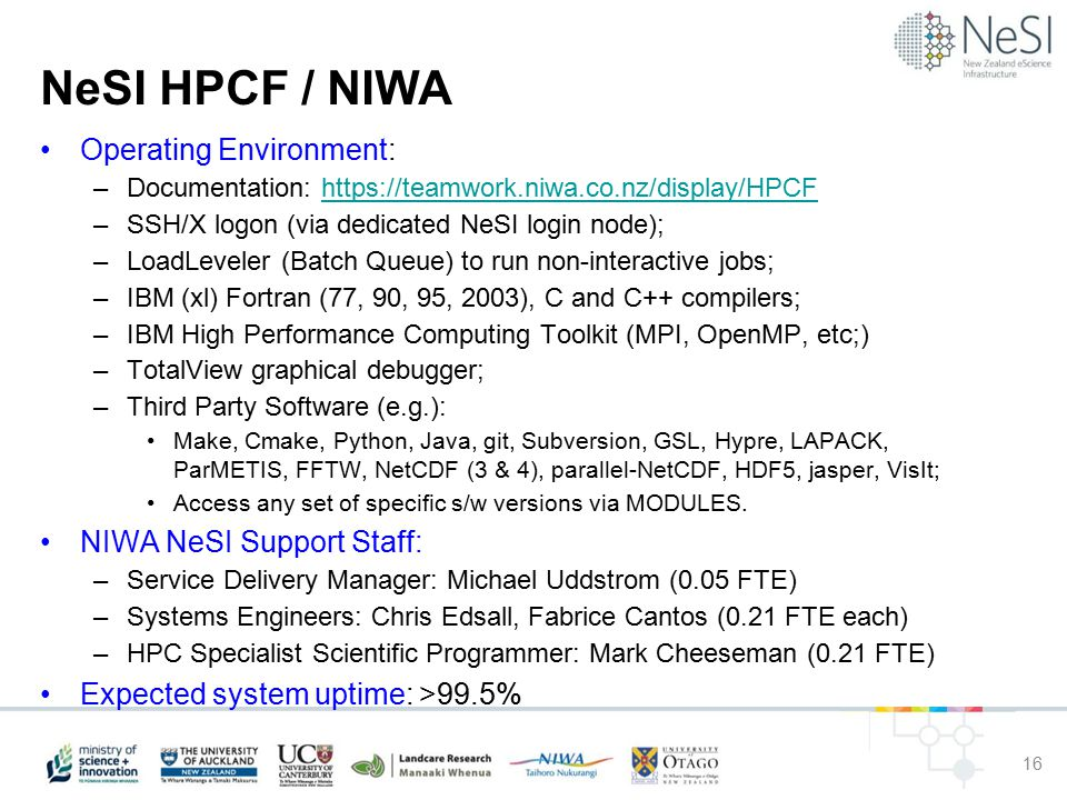 NeSI HPCF / NIWA Operating Environment: –Documentation: https://teamwork.niwa.co.nz/display/HPCFhttps://teamwork.niwa.co.nz/display/HPCF –SSH/X logon (via dedicated NeSI login node); –LoadLeveler (Batch Queue) to run non-interactive jobs; –IBM (xl) Fortran (77, 90, 95, 2003), C and C++ compilers; –IBM High Performance Computing Toolkit (MPI, OpenMP, etc;) –TotalView graphical debugger; –Third Party Software (e.g.): Make, Cmake, Python, Java, git, Subversion, GSL, Hypre, LAPACK, ParMETIS, FFTW, NetCDF (3 & 4), parallel-NetCDF, HDF5, jasper, VisIt; Access any set of specific s/w versions via MODULES.