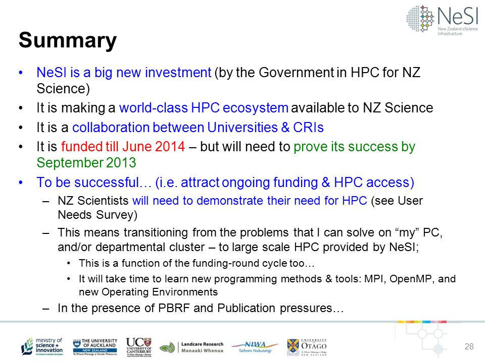 Summary NeSI is a big new investment (by the Government in HPC for NZ Science) It is making a world-class HPC ecosystem available to NZ Science It is a collaboration between Universities & CRIs It is funded till June 2014 – but will need to prove its success by September 2013 To be successful… (i.e.