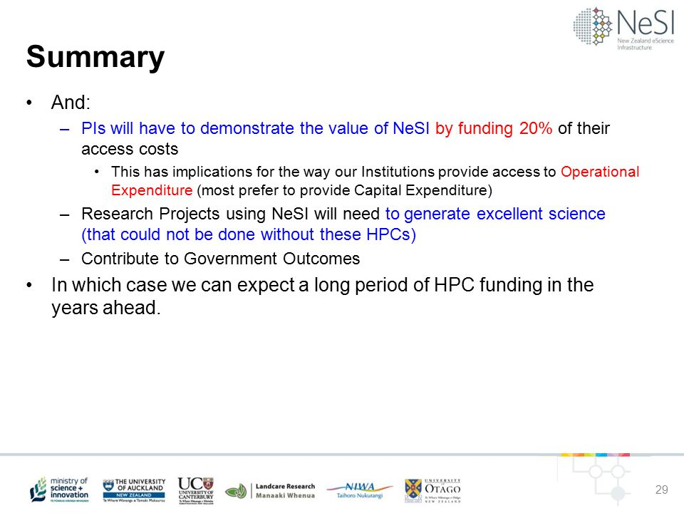 Summary And: –PIs will have to demonstrate the value of NeSI by funding 20% of their access costs This has implications for the way our Institutions provide access to Operational Expenditure (most prefer to provide Capital Expenditure) –Research Projects using NeSI will need to generate excellent science (that could not be done without these HPCs) –Contribute to Government Outcomes In which case we can expect a long period of HPC funding in the years ahead.