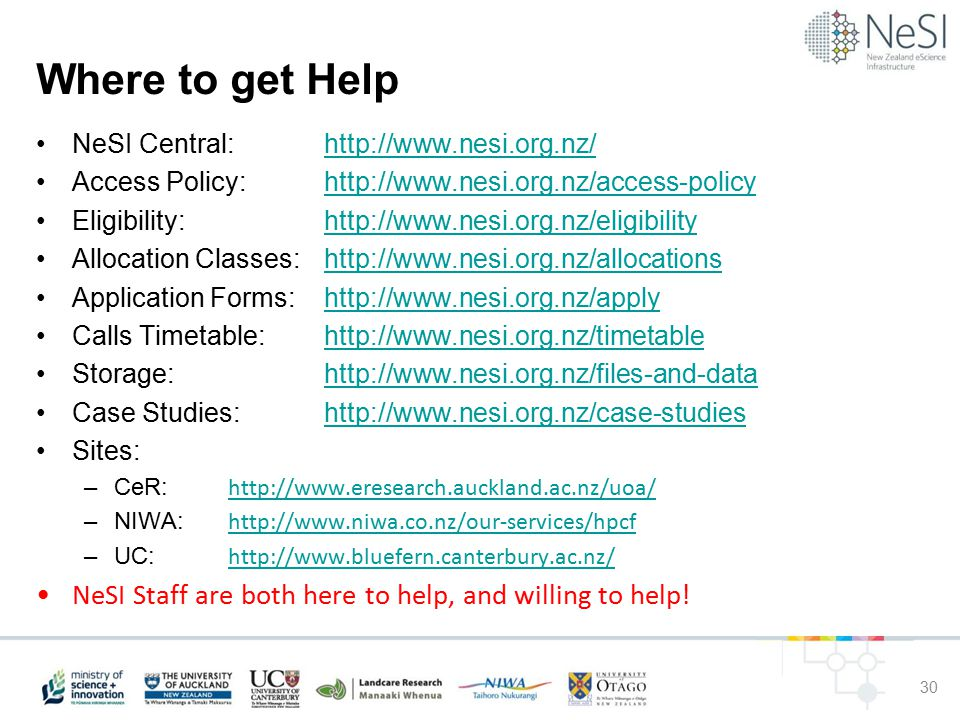 Where to get Help NeSI Central: http://www.nesi.org.nz/http://www.nesi.org.nz/ Access Policy:http://www.nesi.org.nz/access-policyhttp://www.nesi.org.nz/access-policy Eligibility: http://www.nesi.org.nz/eligibilityhttp://www.nesi.org.nz/eligibility Allocation Classes: http://www.nesi.org.nz/allocationshttp://www.nesi.org.nz/allocations Application Forms: http://www.nesi.org.nz/applyhttp://www.nesi.org.nz/apply Calls Timetable: http://www.nesi.org.nz/timetablehttp://www.nesi.org.nz/timetable Storage: http://www.nesi.org.nz/files-and-datahttp://www.nesi.org.nz/files-and-data Case Studies: http://www.nesi.org.nz/case-studieshttp://www.nesi.org.nz/case-studies Sites: –CeR: http://www.eresearch.auckland.ac.nz/uoa/ http://www.eresearch.auckland.ac.nz/uoa/ –NIWA: http://www.niwa.co.nz/our-services/hpcf http://www.niwa.co.nz/our-services/hpcf –UC: http://www.bluefern.canterbury.ac.nz/ http://www.bluefern.canterbury.ac.nz/ NeSI Staff are both here to help, and willing to help.