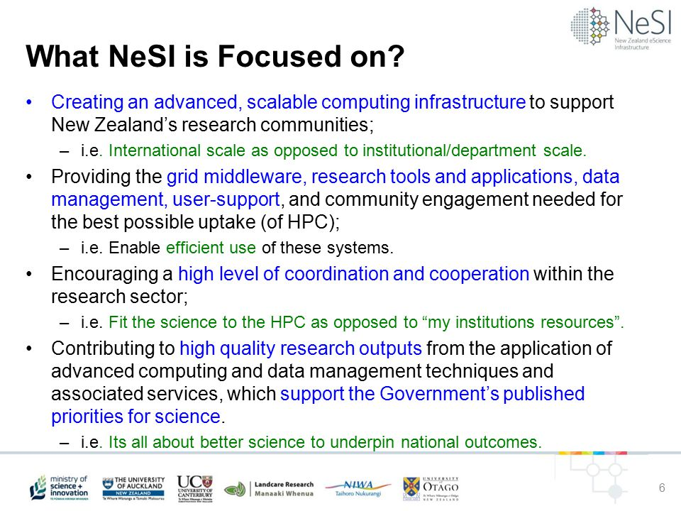 NeSI Status Reflection / Review (at 07/12) Creating an advanced, scalable computing infrastructure to support New Zealand's research communities; –3 international scale HPCs operating: A grade Providing the grid middleware, research tools and applications, data management, user-support, and community engagement needed for the best possible uptake (of HPC); –NeSI is staffed (few open positions), grid middleware being developed, community engagement underway (HPC Workshop, Presentations beginning): C+ Grade Encouraging a high level of coordination and cooperation within the research sector; –Will always be a challenge – but Auckland, Canterbury & NIWA working together for the Good of NZ Science: B+ Grade Contributing to high quality research outputs… which support the Government's published priorities for science.