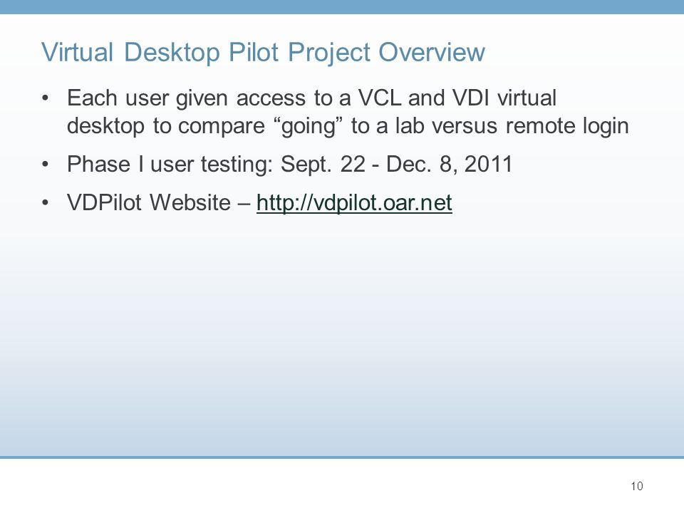 "Virtual Desktop Pilot Project Overview Each user given access to a VCL and VDI virtual desktop to compare ""going"" to a lab versus remote login Phase I"