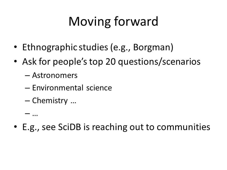 Moving forward Ethnographic studies (e.g., Borgman) Ask for people's top 20 questions/scenarios – Astronomers – Environmental science – Chemistry … –