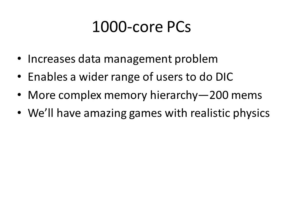 1000-core PCs Increases data management problem Enables a wider range of users to do DIC More complex memory hierarchy—200 mems We'll have amazing games with realistic physics