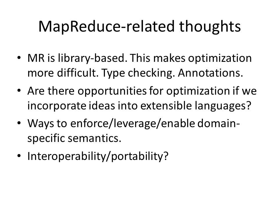 MapReduce-related thoughts MR is library-based. This makes optimization more difficult. Type checking. Annotations. Are there opportunities for optimi