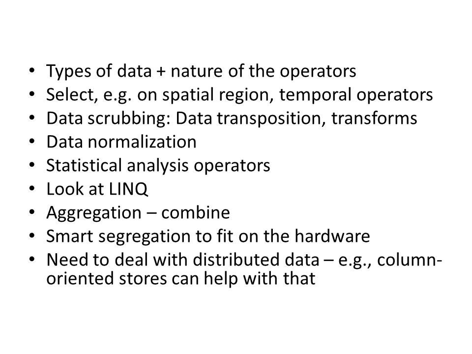 Types of data + nature of the operators Select, e.g. on spatial region, temporal operators Data scrubbing: Data transposition, transforms Data normali