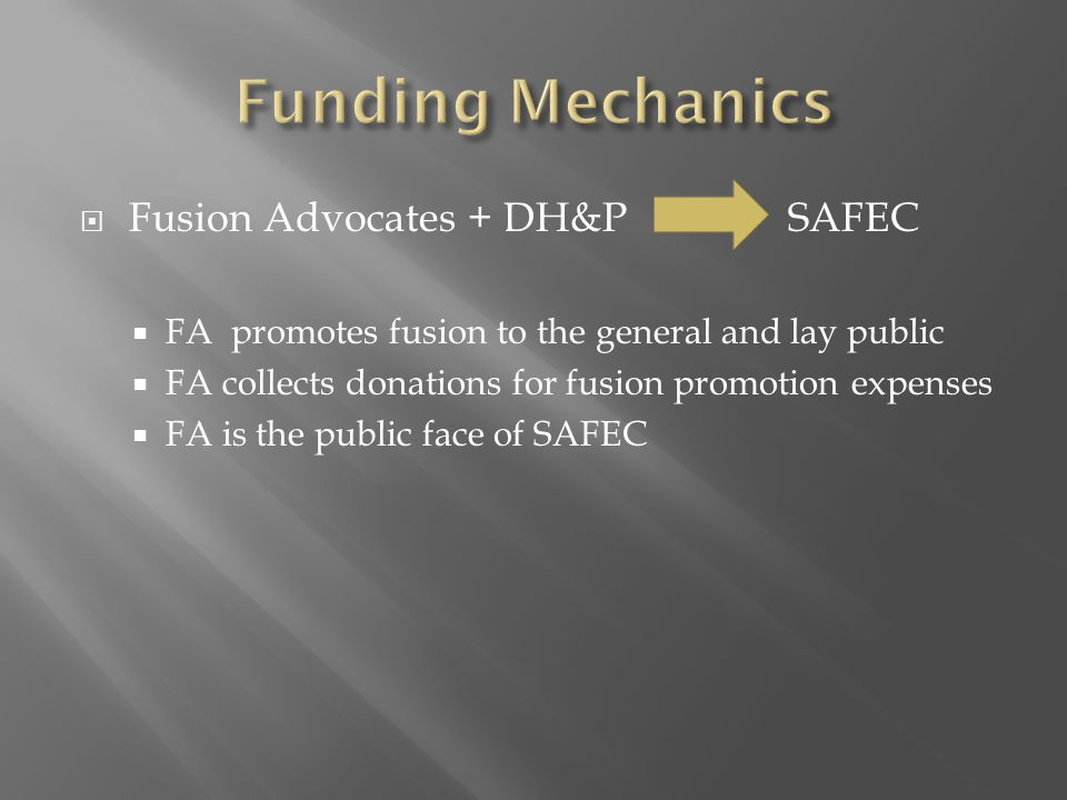  Fusion Advocates + DH&P SAFEC  FA promotes fusion to the general and lay public  FA collects donations for fusion promotion expenses  FA is the public face of SAFEC