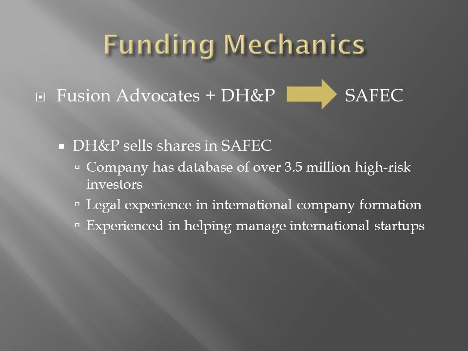  Fusion Advocates + DH&P SAFEC  DH&P sells shares in SAFEC  Company has database of over 3.5 million high-risk investors  Legal experience in international company formation  Experienced in helping manage international startups