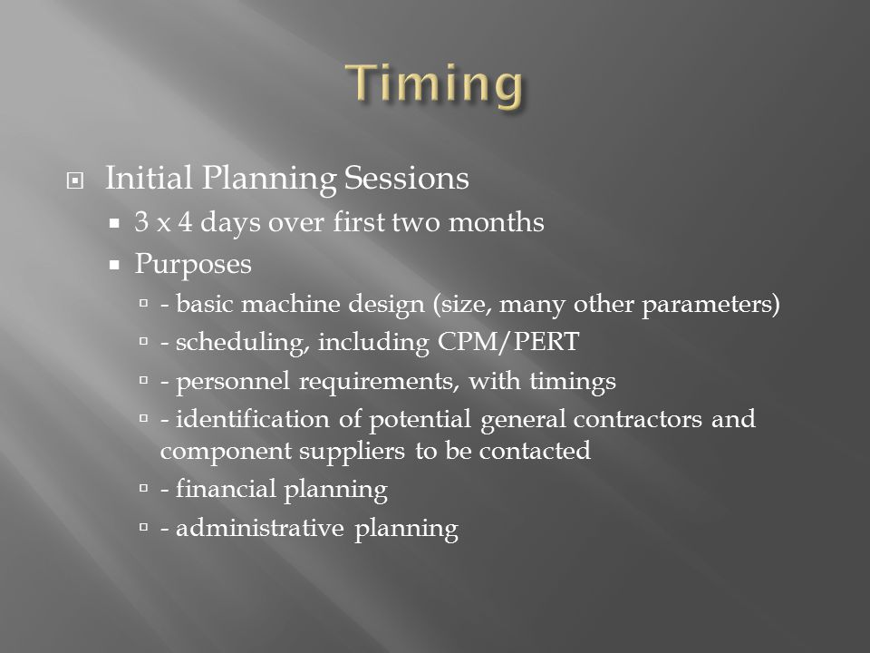  Initial Planning Sessions  3 x 4 days over first two months  Purposes  - basic machine design (size, many other parameters)  - scheduling, including CPM/PERT  - personnel requirements, with timings  - identification of potential general contractors and component suppliers to be contacted  - financial planning  - administrative planning