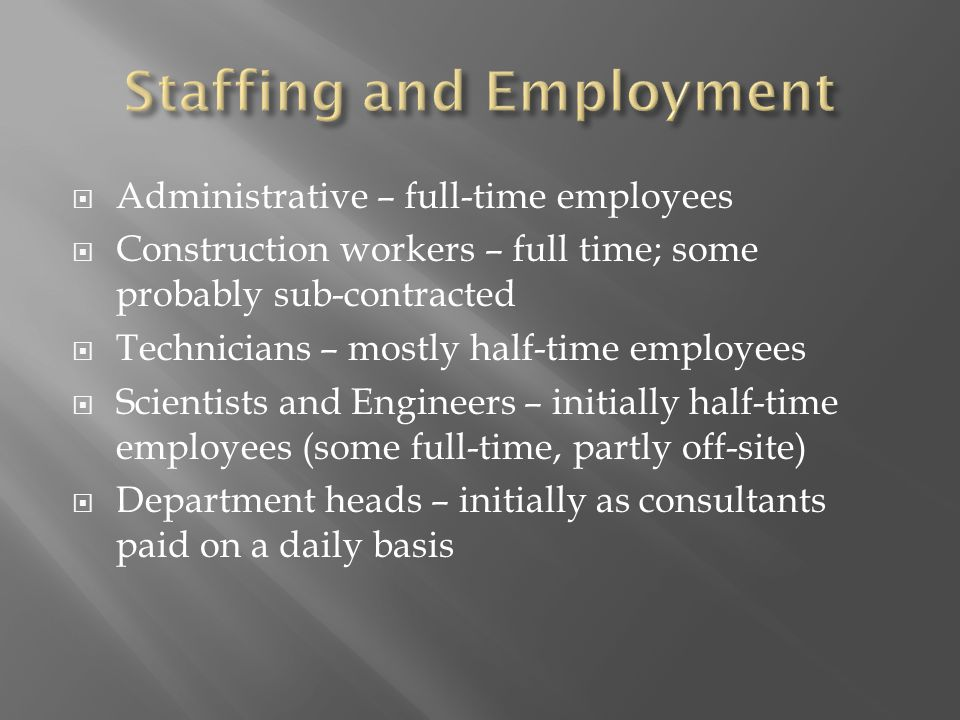  Administrative – full-time employees  Construction workers – full time; some probably sub-contracted  Technicians – mostly half-time employees  Scientists and Engineers – initially half-time employees (some full-time, partly off-site)  Department heads – initially as consultants paid on a daily basis