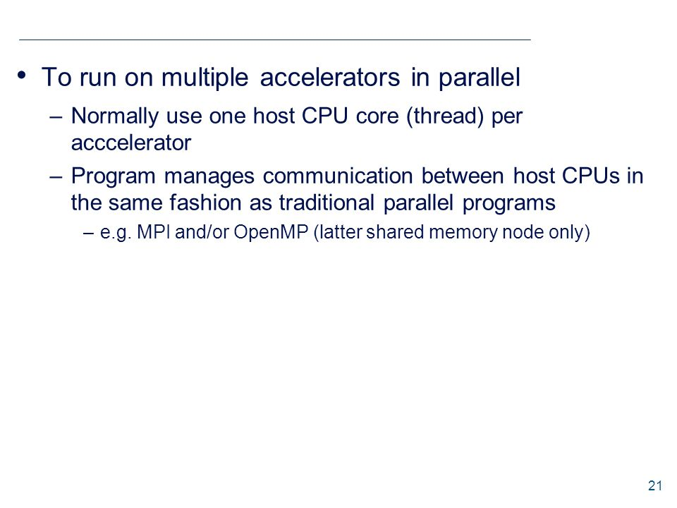 To run on multiple accelerators in parallel –Normally use one host CPU core (thread) per acccelerator –Program manages communication between host CPUs in the same fashion as traditional parallel programs –e.g.