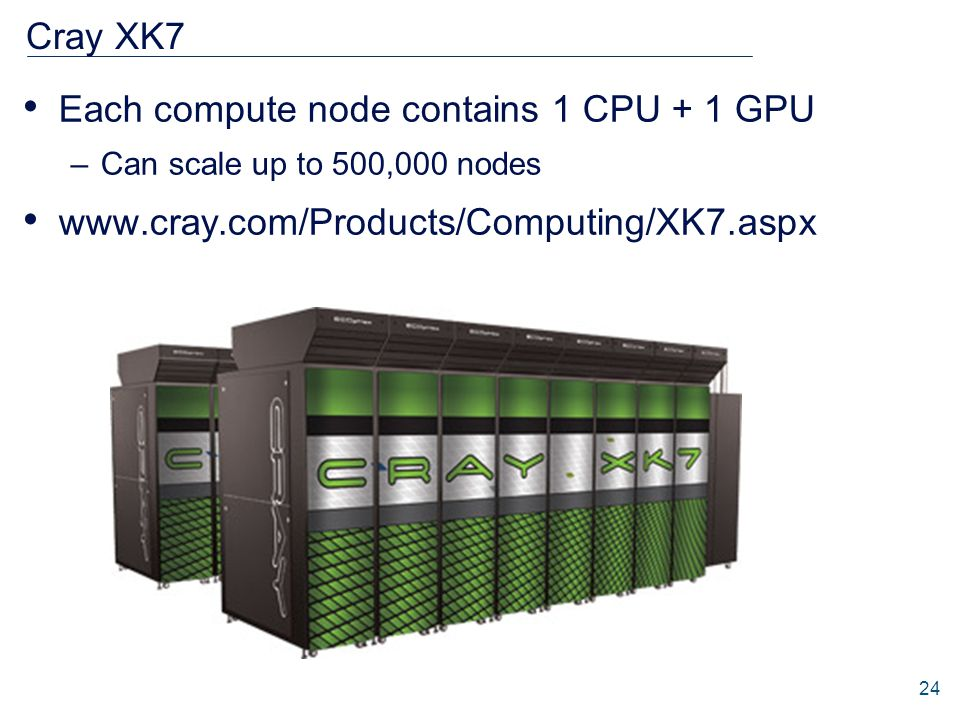 Cray XK7 Each compute node contains 1 CPU + 1 GPU –Can scale up to 500,000 nodes www.cray.com/Products/Computing/XK7.aspx 24