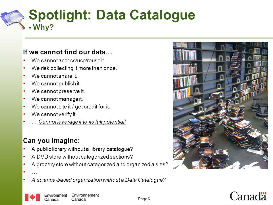 Page 6 Spotlight: Data Catalogue - Why? If we cannot find our data… We cannot access/use/reuse it. We risk collecting it more than once. We cannot sha