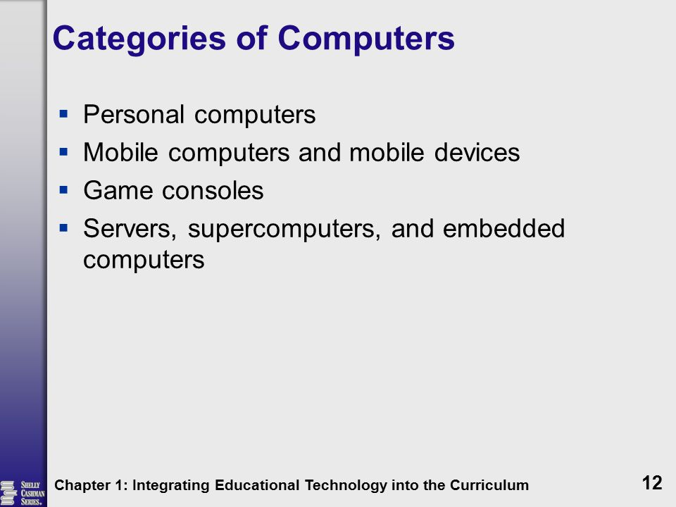 Categories of Computers  Personal computers  Mobile computers and mobile devices  Game consoles  Servers, supercomputers, and embedded computers Chapter 1: Integrating Educational Technology into the Curriculum 12