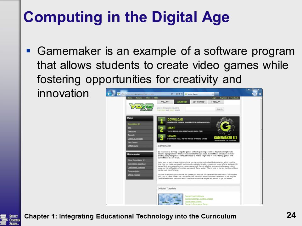 Computing in the Digital Age  Gamemaker is an example of a software program that allows students to create video games while fostering opportunities for creativity and innovation Chapter 1: Integrating Educational Technology into the Curriculum 24