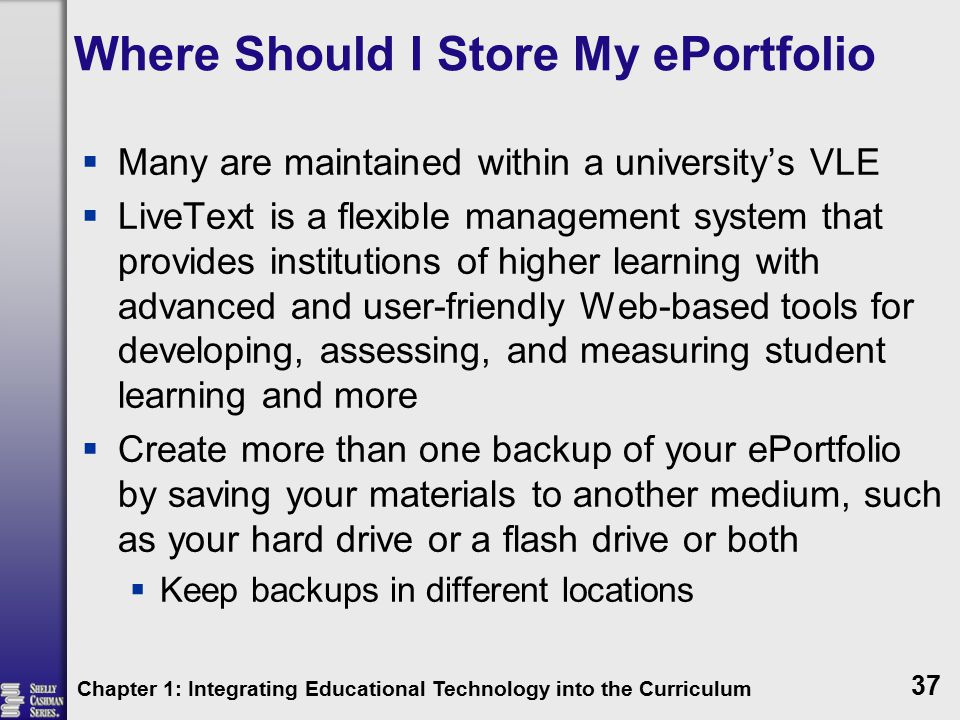 Where Should I Store My ePortfolio  Many are maintained within a university's VLE  LiveText is a flexible management system that provides institutions of higher learning with advanced and user-friendly Web-based tools for developing, assessing, and measuring student learning and more  Create more than one backup of your ePortfolio by saving your materials to another medium, such as your hard drive or a flash drive or both  Keep backups in different locations Chapter 1: Integrating Educational Technology into the Curriculum 37