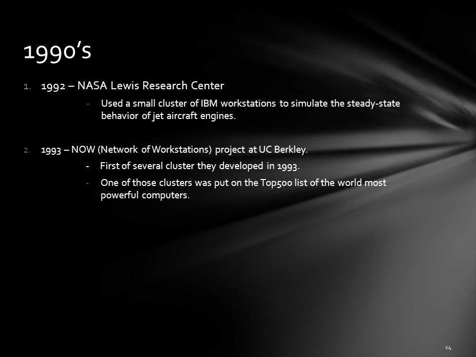 1.1992 – NASA Lewis Research Center -Used a small cluster of IBM workstations to simulate the steady-state behavior of jet aircraft engines. 2.1993 –