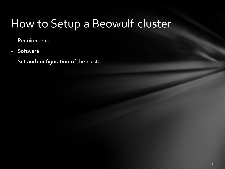 - Requirements - Software - Set and configuration of the cluster How to Setup a Beowulf cluster 18