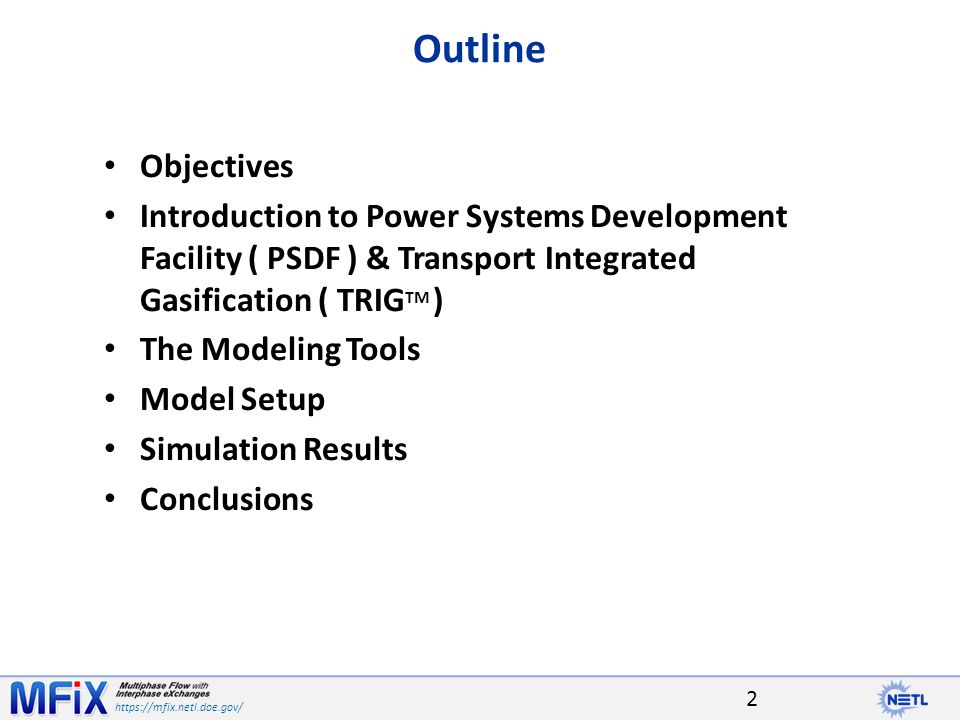 https://mfix.netl.doe.gov/ Outline Objectives Introduction to Power Systems Development Facility ( PSDF ) & Transport Integrated Gasification ( TRIG TM ) The Modeling Tools Model Setup Simulation Results Conclusions 2