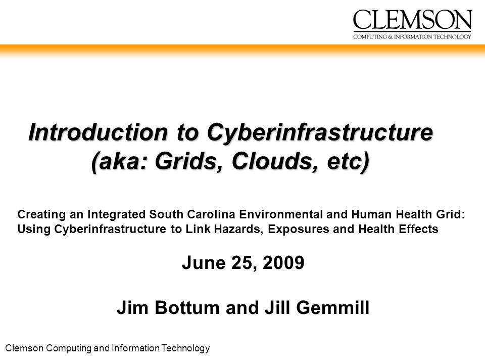 Clemson Computing and Information Technology Introduction to Cyberinfrastructure (aka: Grids, Clouds, etc) Creating an Integrated South Carolina Environmental and Human Health Grid: Using Cyberinfrastructure to Link Hazards, Exposures and Health Effects June 25, 2009 Jim Bottum and Jill Gemmill